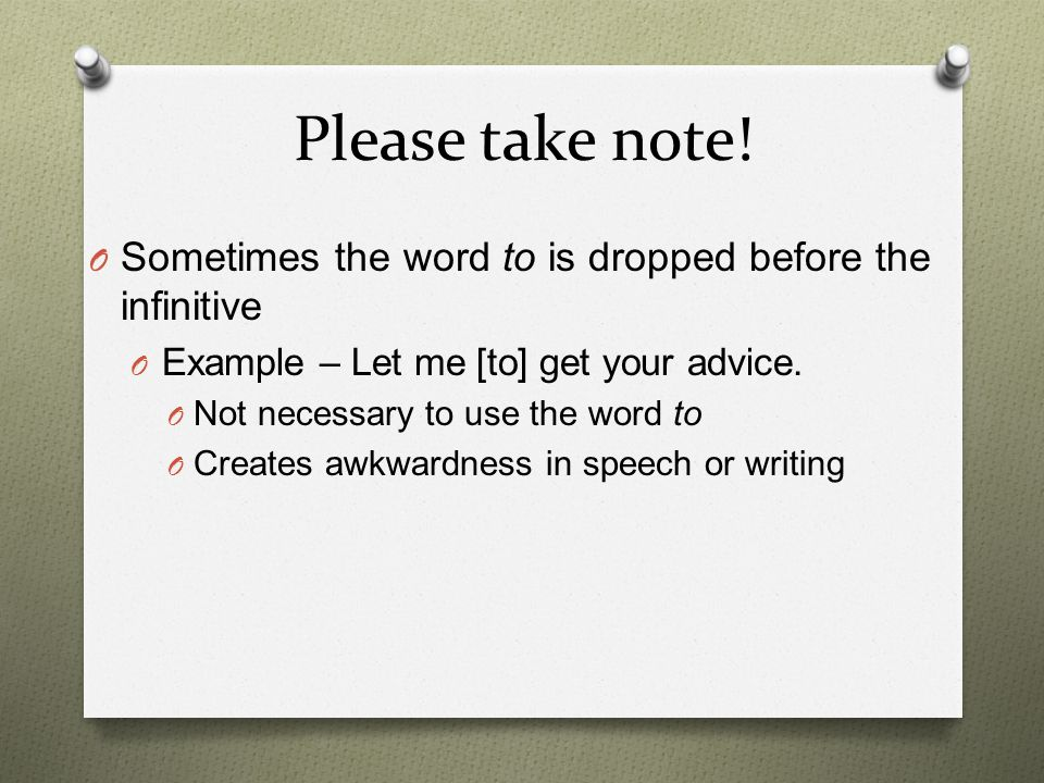 Please take note! Sometimes the word to is dropped before the infinitive. Example – Let me [to] get your advice.